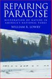 Repairing Paradise : The Restoration of Nature in America's National Parks, Lowry, William R., 0815702744