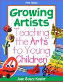 Growing Artists : Teaching the Arts to Young Children, Koster, Joan Bouza, 111130274X
