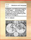 Vortigern, an Historical Tragedy, in Five Acts; and Henry the Second, an Historical Drama Supposed to Be Written by the Author of Vortigern, W. H. Ireland, 1170402747