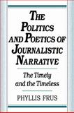 The Politics and Poetics of Journalistic Narrative, Frus, Phyllis, 052110274X