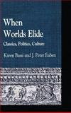When Worlds Elide : Classics, Politics, Culture, , 0739122746