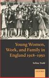 Young Women, Work, and Family in England 1918-1950, Todd, Selina, 0199282757