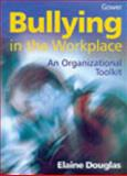 Bullying in the Workplace : An Organizational Toolkit, Douglas, Elaine, 0566082756