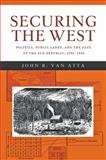 Securing the West : Politics, Public Lands, and the Fate of the Old Republic, 1785-1850, Van Atta, John R., 1421412756