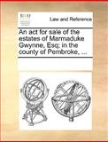 An Act for Sale of the Estates of Marmaduke Gwynne, Esq; in the County of Pembroke, See Notes Multiple Contributors, 1170312756