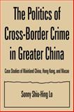 The Politics of Cross-Border Crime in Greater China : Case Studies of Mainland China, Hong Kong, and Macao, Lo, Shiu Hing, 0765612763