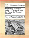 The History of My Own Times Translated from the French by Thomas Holcroft, King Of Prussia Frederick Ii, 1140952765
