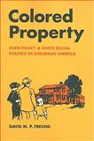 Colored Property : State Policy and White Racial Politics in Suburban America, Freund, David M. P., 0226262766