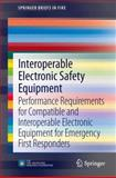 Interoperable Electronic Safety Equipment : Performance Requirements for Compatible and Interoperable Electronic Equipment for Emergency First Responders, Grant, Casey C., 1461482763