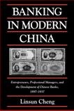 Banking in Modern China : Entrepreneurs, Professional Managers, and the Development of Chinese Banks, 1897-1937, Cheng, Linsun, 0521032768