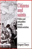 Citizens and Saints : Politics and Anti-Politics in Early British Socialism, Claeys, Gregory, 0521892767