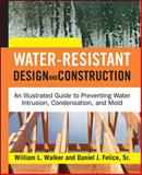 Water-Resistant Design and Construction : An Illustrated Guide to Preventing Water Intrusion, Condensation, and Mold, Walker, William L. and Felice, Daniel J., Sr., 0071492763