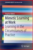 Mimetic Learning at Work : Learning in the Circumstances of Practice, Billett, Stephen, 3319092766