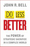 Do Less Better : The Power of Strategic Sacrifice in a Complex World, Bell, John, 1137452773
