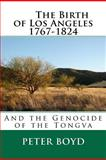 The Birth of Los Angeles 1767-1824 - and the Genocide of the Tongva, Peter Boyd, 1469932776