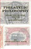 Philatelic Philosophy: Stamp Collecting Wisdom and Opportunity, Adam Koch, 149376277X
