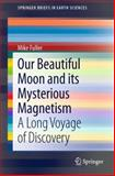 Our Beautiful Moon and Its Mysterious Magnetism : A Long Voyage of Discovery, Fuller, Mike, 3319002775