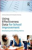 Using Effectiveness Data for School Improvement : Developing and Utilising Metrics, Kelly, Anthony and Downey, Christopher, 0415562775