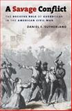 A Savage Conflict : The Decisive Role of Guerrillas in the American Civil War, Sutherland, Daniel E., 0807832774