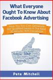 What Everybody Ought to Know about Facebook Advertising : How You Too Can Generate Hot Qualified Leads in the Next 20 Minutes with Facebook, Mitchell, Pete, 0984282777