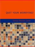 Quit Your Worrying!, George Wharton James, 1426492774