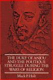 The Duke of Anjou and the Politique Struggle During the Wars of Religion, Holt, Mack P., 0521892783
