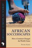 African Soccerscapes : How a Continent Changed the World's Game, Alegi, Peter, 0896802787