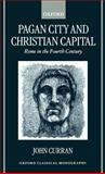 Pagan City and Christian Capital : Rome in the Fourth Century, Curran, John, 0198152787