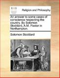 An Answer to Some Cases of Conscience Respecting the Country by Solomon Stoddard, a M Pastor in Northampton, Solomon Stoddard, 1140762788