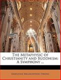 The Metaphysic of Christianity and Buddhism, Dawsonne Melan Strong and Dawsonne Melanchthon Strong, 1141132788