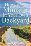 How to Do Ministry in Your Own Backyard, Elizabeth A. O'Neill, 1462722784