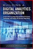 Building a Digital Analytics Organization : Create Value by Integrating Analytical Processes, Technology, and People into Business Operations, Phillips, Judah, 0133372782
