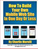 How to Build Your Own Mobile Web Site in One Day or Less, Charlie Morelli, 1479262781