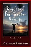 Burdened for Greater Results, Victoria Haddad, 1478712783
