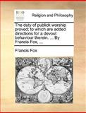The Duty of Publick Worship Proved; to Which Are Added Directions for a Devout Behaviour Therein by Francis Fox, Francis Fox, 1170572782