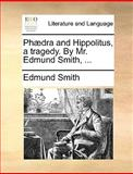 Phædra and Hippolitus, a Tragedy by Mr Edmund Smith, Edmund Smith, 1170012787