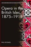 Opera in the British Isles 1875-1918, Rodmell, Paul, 1472402790