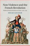 Non-Violence and the French Revolution : Political Demonstrations in Paris, 1787-1795, Alpaugh, Micah, 110708279X