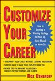Customize Your Career : How to Develop a Winning Strategy to Move up, Move Ahead, or Move On, Usheroff, Roz, 007142279X