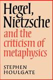 Hegel, Nietzsche and the Criticism of Metaphysics, Houlgate, Stephen, 0521892791