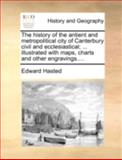 The History of the Antient and Metropolitical City of Canterbury Civil and Ecclesiastical; Illustrated with Maps, Charts and Other Engravings, Edward Hasted, 1140712802