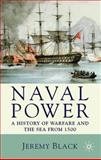 Naval Power : A History of Warfare and the Sea from 1500 Onwards, Black, Jeremy, 0230202802