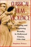 Classical Film Violence : Designing and Regulating Brutality in Hollywood Cinema, 1930-1968, Prince, Stephen, 0813532809