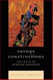 Savage Constructions : The Myth of African Savagery, Hamblet, Wendy C., 0739122800