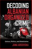 Decoding Albanian Organized Crime, Jana Arsovska, 0520282817