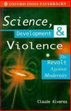 Science, Development and Violence : The Revolt Against Modernity, Alvares, Claude, 0195632818