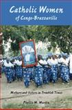 Catholic Women of Congo-Brazzaville : Mothers and Sisters in Troubled Times, Martin, Phyllis M., 0253352819