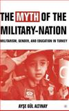 The Myth of the Military-Nation : Militarism, Gender, and Education in Turkey, Altinay, Ayse Gül, 1403962812