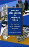 Political Monopolies in American Cities : The Rise and Fall of Bosses and Reformers, Trounstine, Jessica, 0226812812