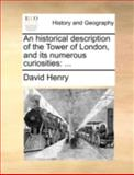 An Historical Description of the Tower of London, and Its Numerous Curiosities, David Henry, 1140712810